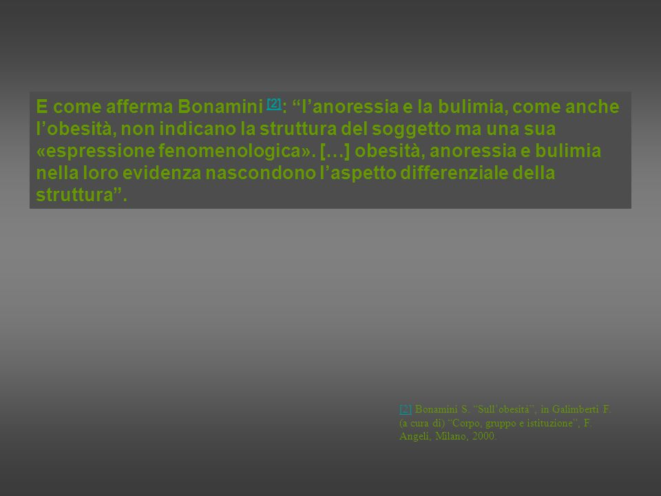 E come afferma Bonamini [2]: l'anoressia e la bulimia, come anche l'obesità, non indicano la struttura del soggetto ma una sua «espressione fenomenologica». […] obesità, anoressia e bulimia nella loro evidenza nascondono l'aspetto differenziale della struttura .